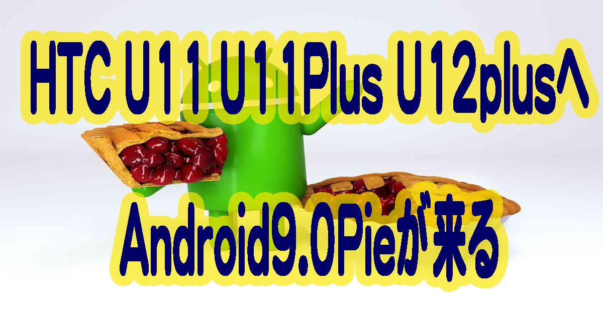HTCのU11とU11plusそしてU12plusへAndroid9.0Pieが来る