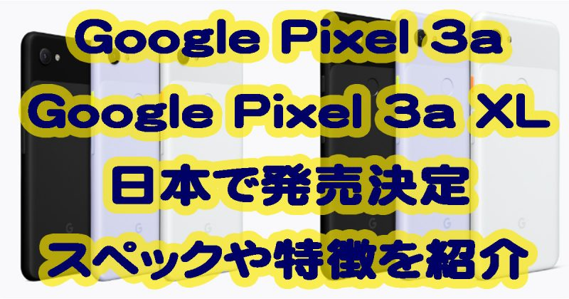 Google Pixel 3aとPixel 3a XLが日本で発売決定